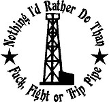 Nothing i'd rather do than Fuck, Fight or Trip pipe, With Oil rig, Vinyl cut decal